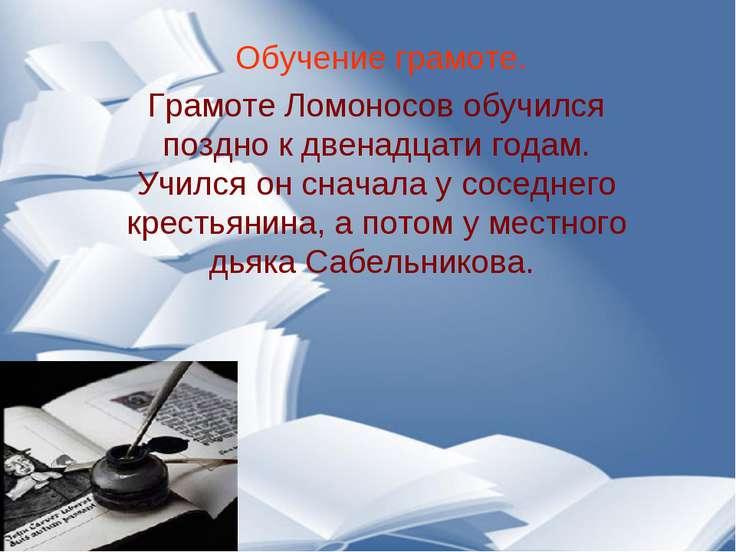 Обучение грамоте. Грамоте Ломоносов обучился поздно к двенадцати годам. Училс...