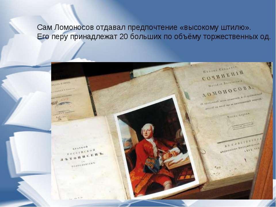 Сам Ломоносов отдавал предпочтение «высокому штилю». Его перу принадлежат 20 ...