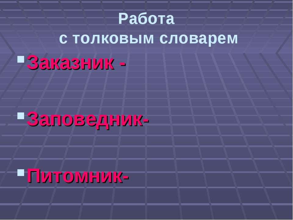 Работа с толковым словарем Заказник - Заповедник- Питомник-