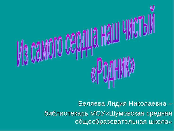 Беляева Лидия Николаевна – библиотекарь МОУ«Шумовская средняя общеобразовател...
