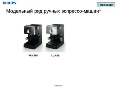 Модельный ряд ручных эспрессо-машин* CLASS FOCUS Продукция Январь 2011