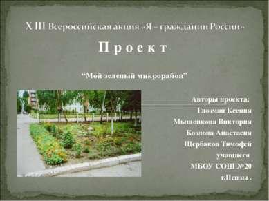 """П р о е к т """"Мой зеленый микрорайон"""" Авторы проекта: Глозман Ксения Мышонкова..."""