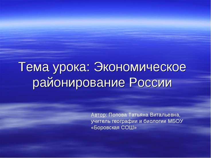 Тема урока: Экономическое районирование России Автор: Попова Татьяна Витальев...