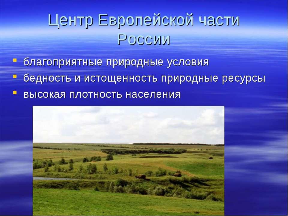 Центр Европейской части России благоприятные природные условия бедность и ист...