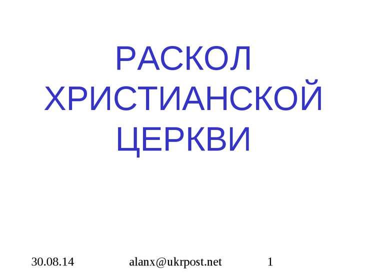 РАСКОЛ ХРИСТИАНСКОЙ ЦЕРКВИ alanx@ukrpost.net