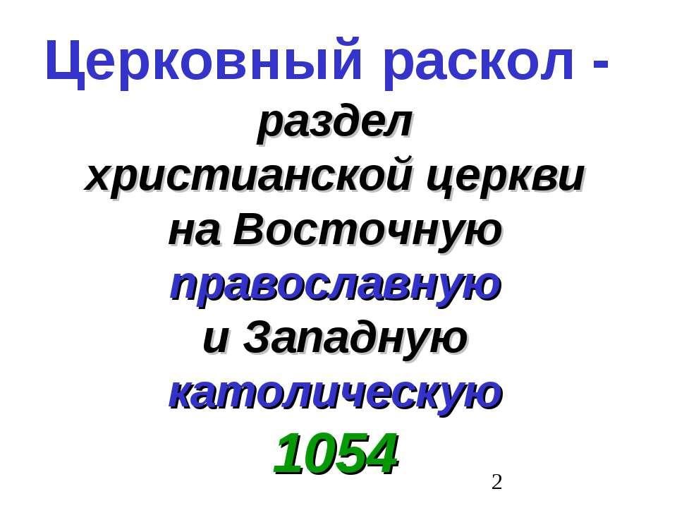 Церковный раскол - раздел христианской церкви на Восточную православную и Зап...