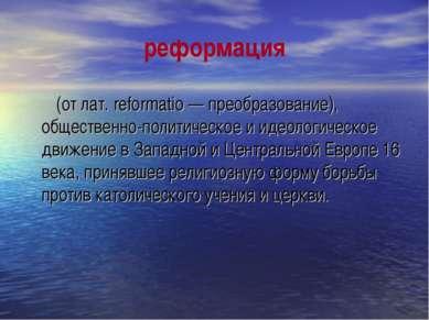 реформация (от лат. reformatio — преобразование), общественно-политическое и ...