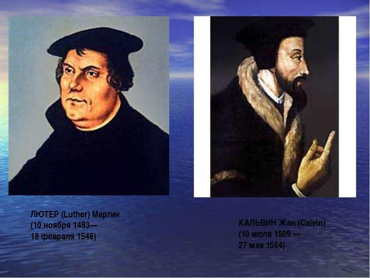 ЛЮТЕР (Luther) Мартин (10 ноября 1483— 18 февраля 1546) КАЛЬВИН Жан (Calvin) ...
