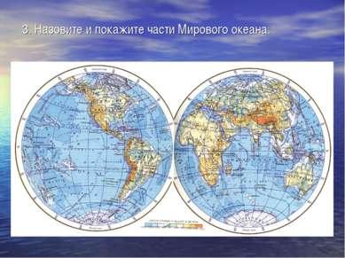 3. Назовите и покажите части Мирового океана.
