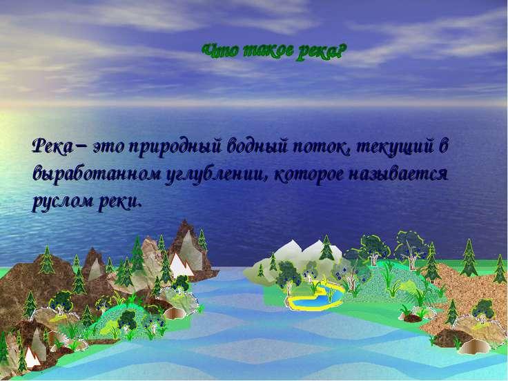 Река – это природный водный поток, текущий в выработанном углублении, которое...
