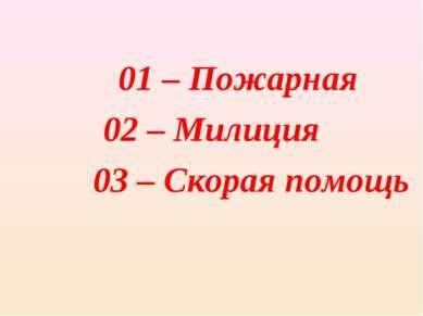 01 – Пожарная 02 – Милиция 03 – Скорая помощь