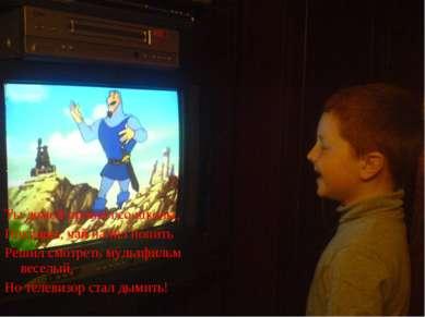 Ты домой пришел со школы, Покушал, чай налил попить Решил смотреть мультфильм...