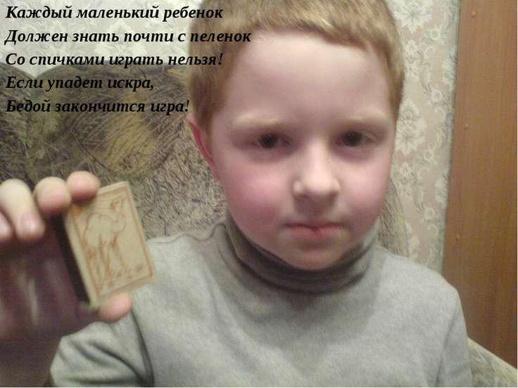 Каждый маленький ребенок Должен знать почти с пеленок Со спичками играть нель...