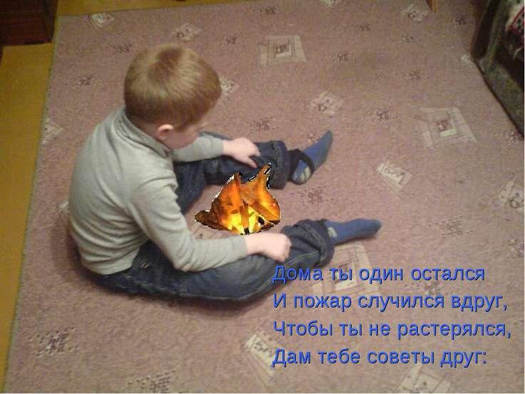 Дома ты один остался И пожар случился вдруг, Чтобы ты не растерялся, Дам тебе...