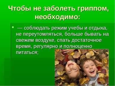 Чтобы не заболеть гриппом, необходимо: — соблюдать режим учебы и отдыха, не п...