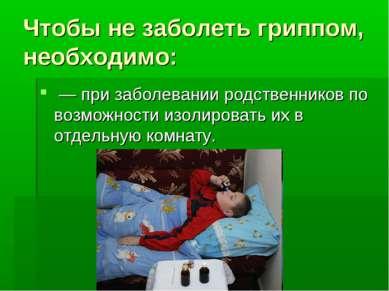 Чтобы не заболеть гриппом, необходимо: — при заболевании родственников по воз...