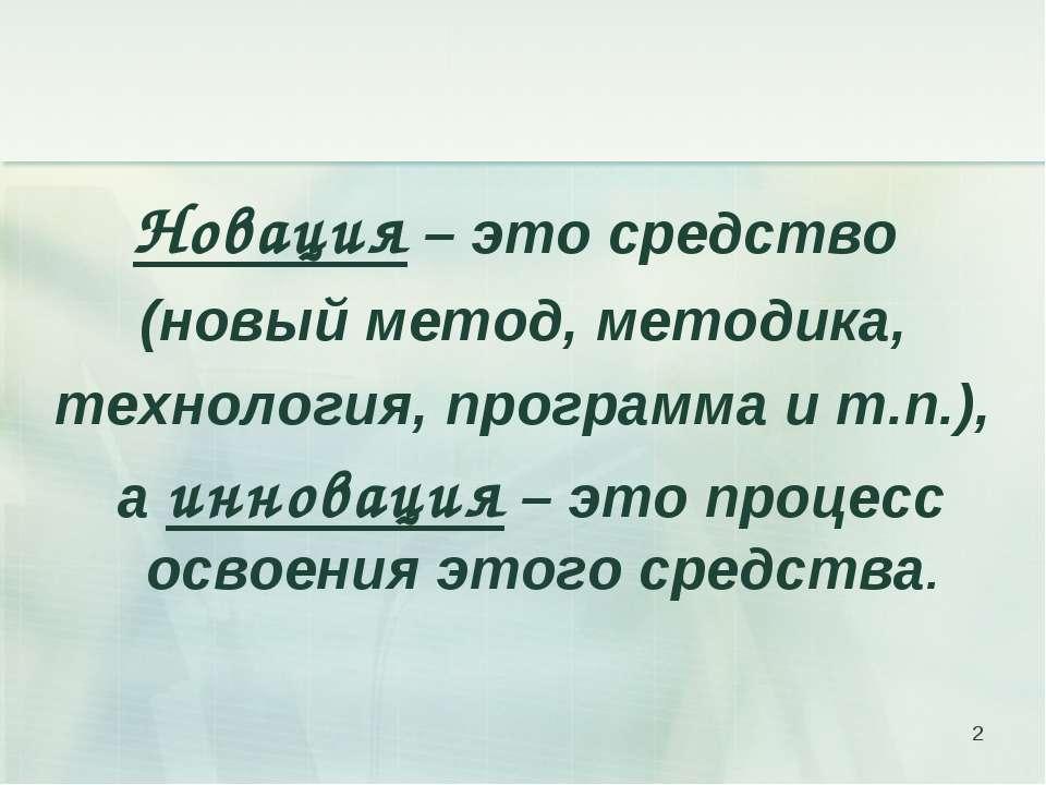 Новация – это средство (новый метод, методика, технология, программа и т.п.),...