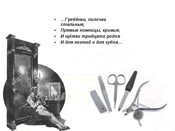 …Гребёнки, пилочки стальные, Прямые ножницы, кривые, И щётки тридцати родов И...