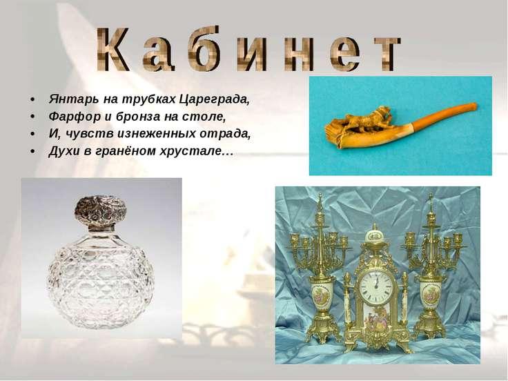 Янтарь на трубках Цареграда, Фарфор и бронза на столе, И, чувств изнеженных о...