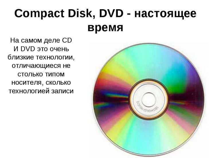CompactDisk, DVD - настоящее время На самом деле CD И DVD это очень близкие ...
