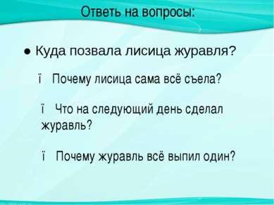 Ответь на вопросы: ● Куда позвала лисица журавля? ● Почему журавль всё выпил ...