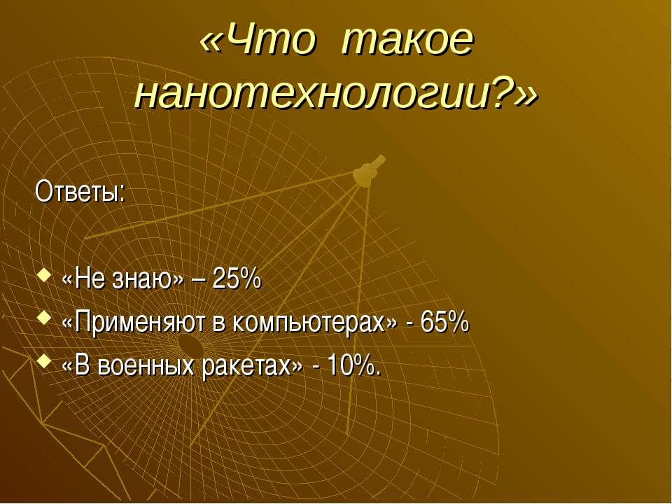 «Что такое нанотехнологии?» Ответы: «Не знаю» – 25% «Применяют в компьютерах»...