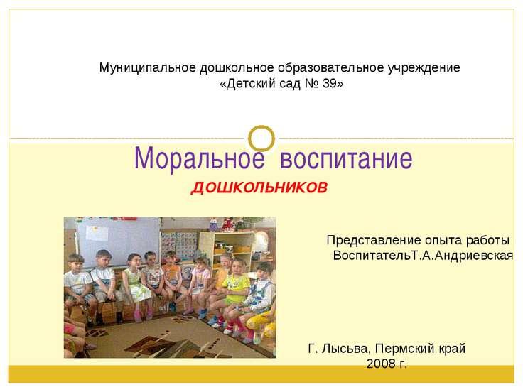 ДОШКОЛЬНИКОВ Моральное воспитание Представление опыта работы ВоспитательТ.А.А...