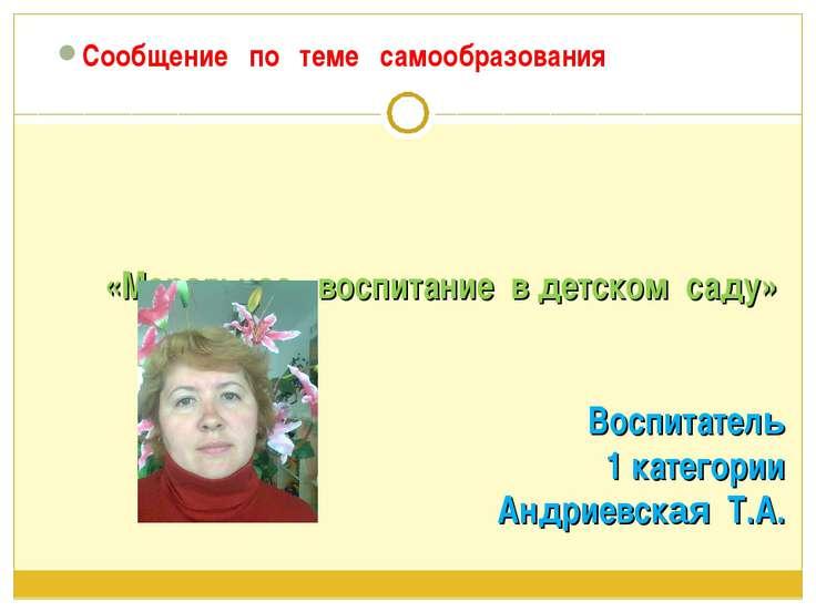 «Моральное воспитание в детском саду» Воспитатель 1 категории Андриевская Т.А...