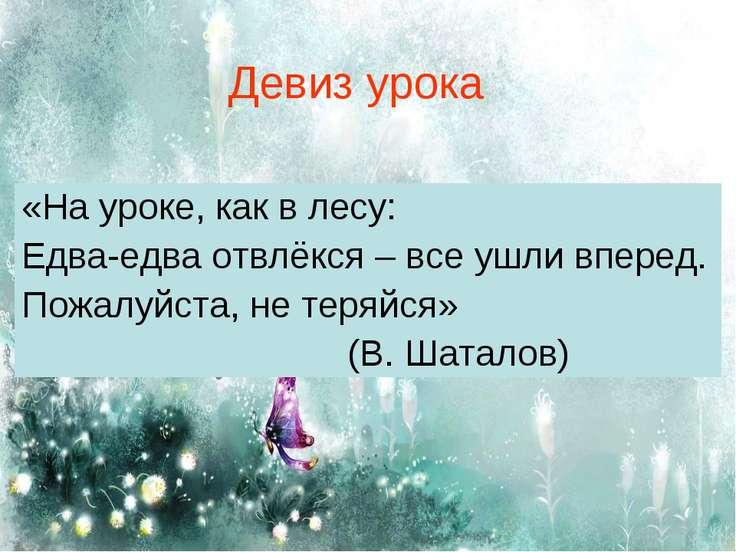 Девиз урока «На уроке, как в лесу: Едва-едва отвлёкся – все ушли вперед. Пожа...