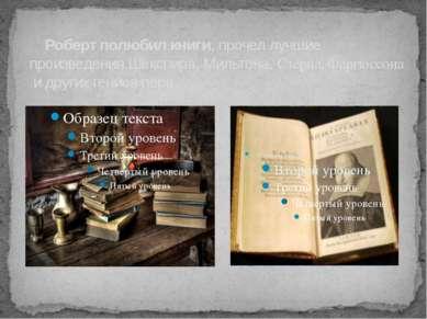 Роберт полюбил книги, прочел лучшие произведения Шекспира, Мильтона, Стерна, ...
