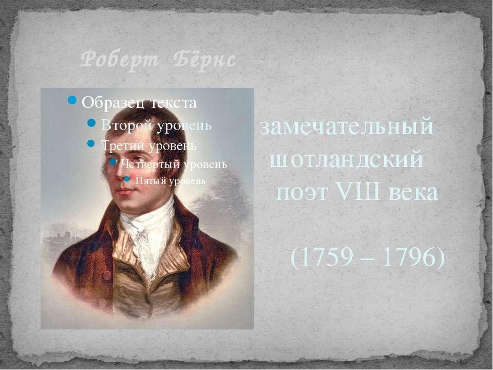 Роберт Бёрнс - замечательный шотландский поэт VIII века (1759 – 1796)