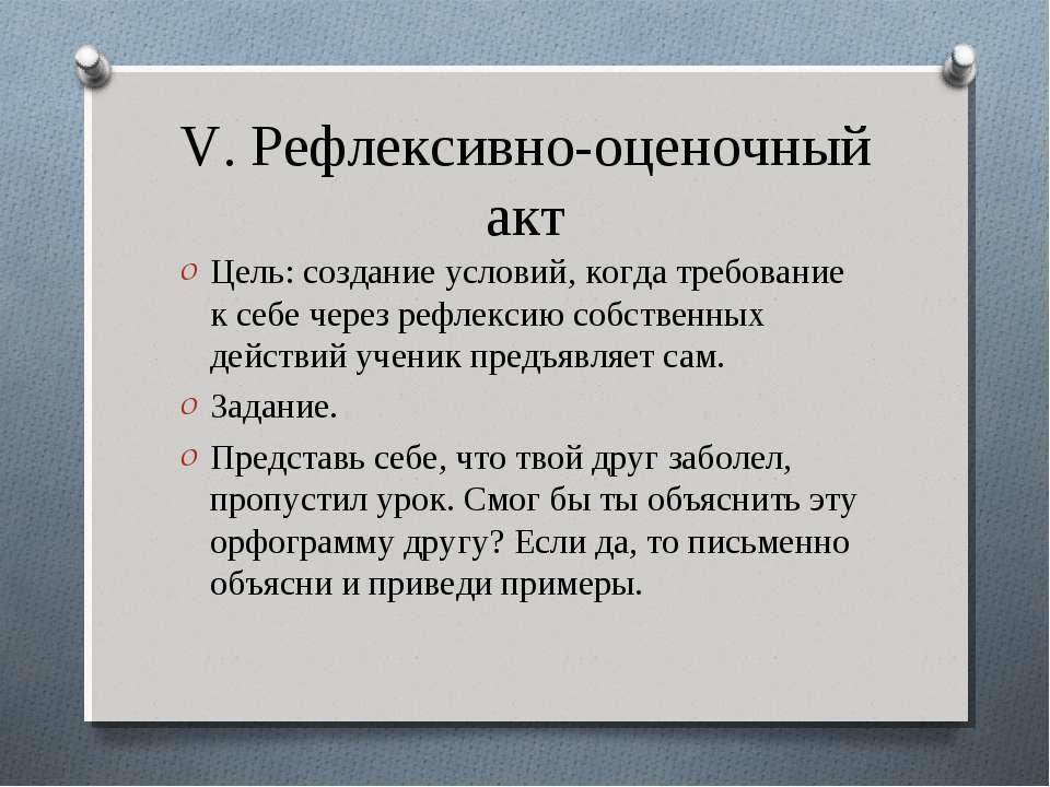 V. Рефлексивно-оценочный акт Цель: создание условий, когда требование к себе ...