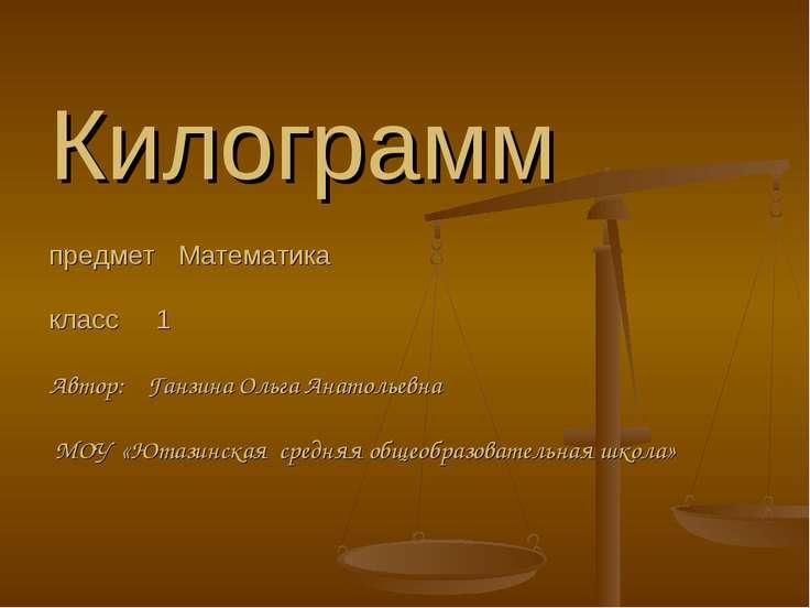 Килограмм предмет Математика класс 1 Автор: Ганзина Ольга Анатольевна МОУ «Ют...