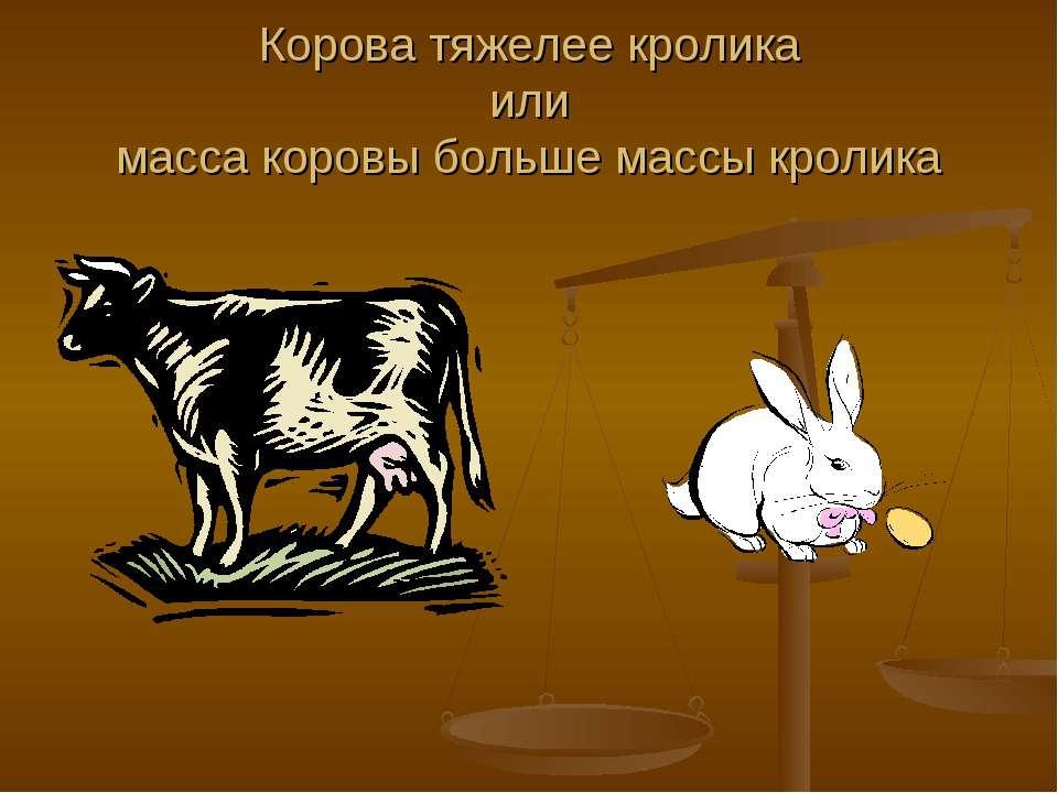 Корова тяжелее кролика или масса коровы больше массы кролика
