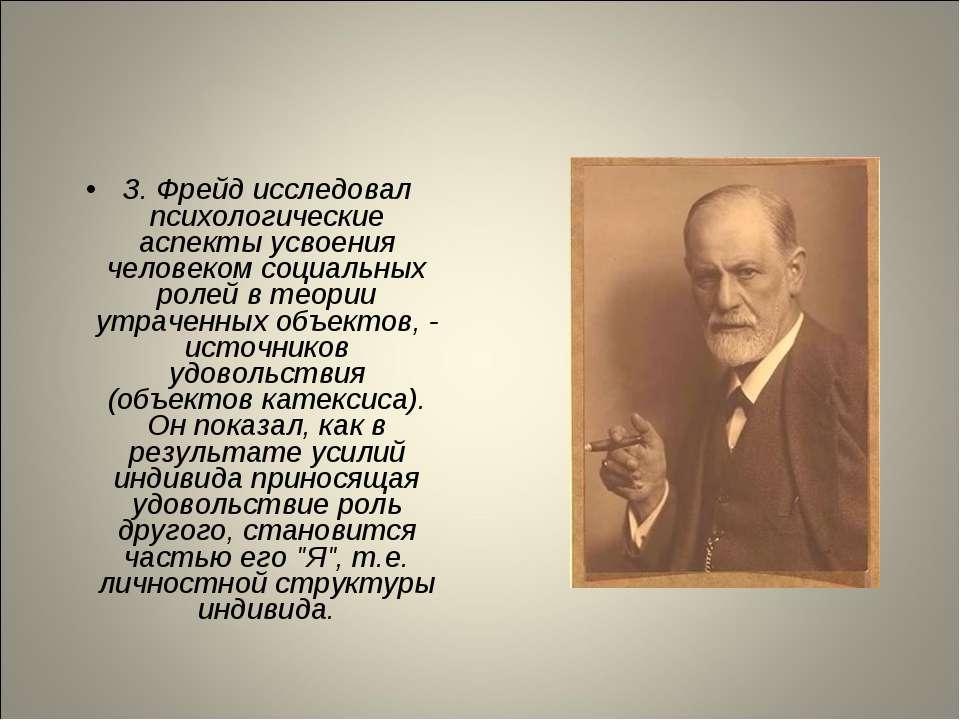 З. Фрейд исследовал психологические аспекты усвоения человеком социальных рол...