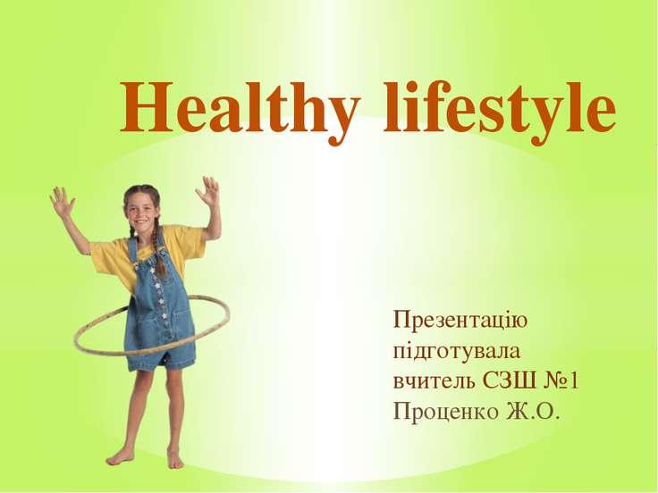 Презентацію підготувала вчитель СЗШ №1 Проценко Ж.О. Healthy lifestyle