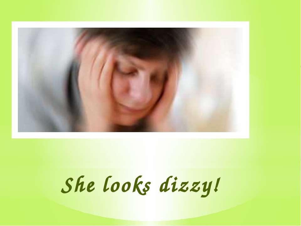 She looks dizzy!