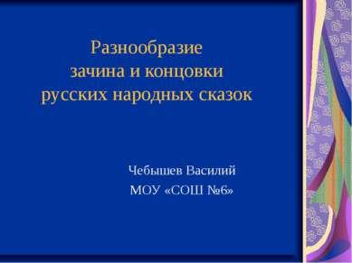 Разнообразие зачина и концовки русских народных сказок Чебышев Василий МОУ «С...
