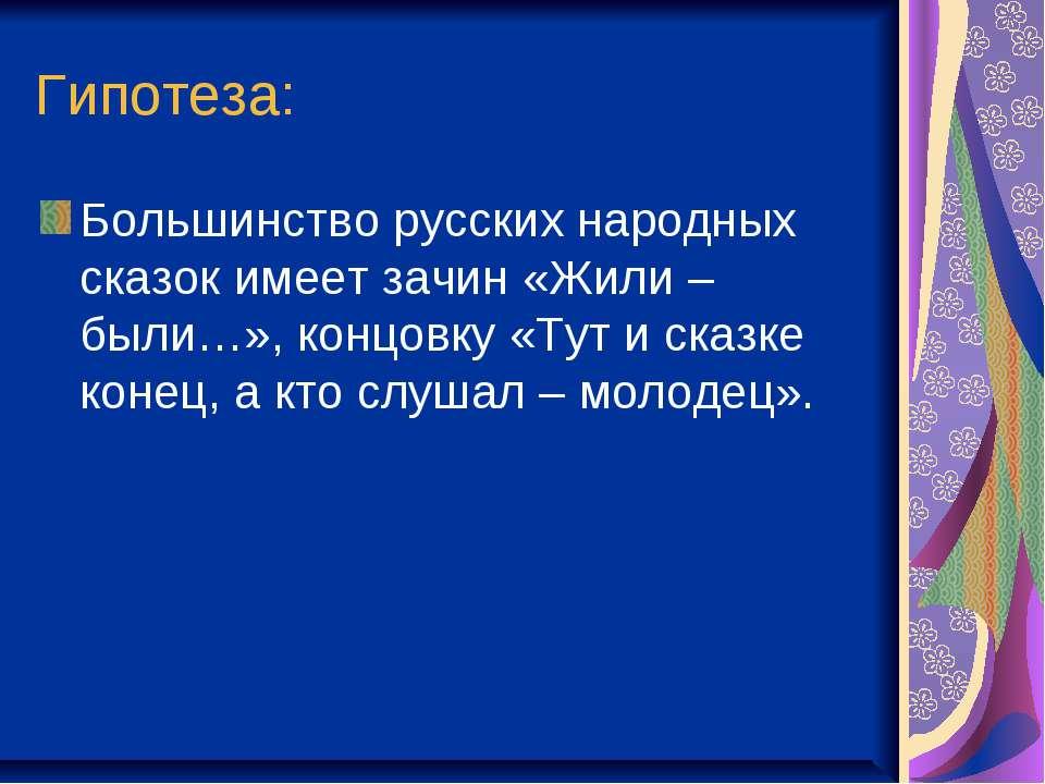 Гипотеза: Большинство русских народных сказок имеет зачин «Жили – были…», кон...