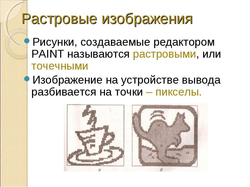 Растровые изображения Рисунки, создаваемые редактором PAINT называются растро...