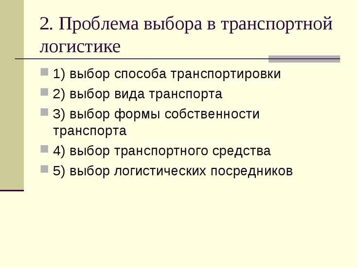 2. Проблема выбора в транспортной логистике 1) выбор способа транспортировки ...