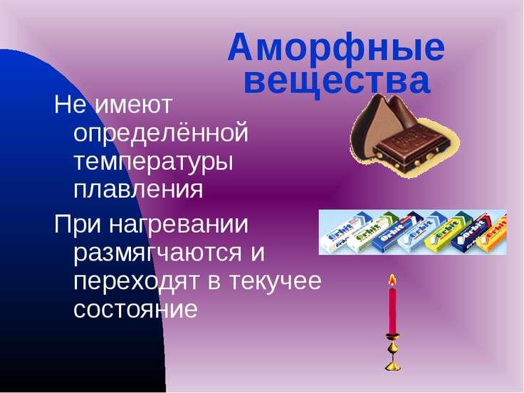 Аморфные вещества Не имеют определённой температуры плавления При нагревании ...