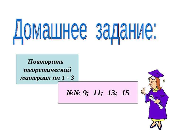 Повторить теоретический материал пп 1 - 3 №№ 9; 11; 13; 15