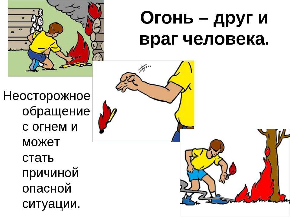 Огонь – друг и враг человека. Неосторожное обращение с огнем и может стать пр...