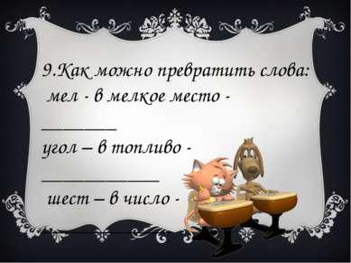9.Как можно превратить слова: мел - в мелкое место - _______ угол – в топливо...