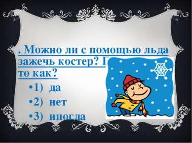 3. Можно ли с помощью льда зажечь костер? Если можно то как? 1) да 2) нет 3) ...