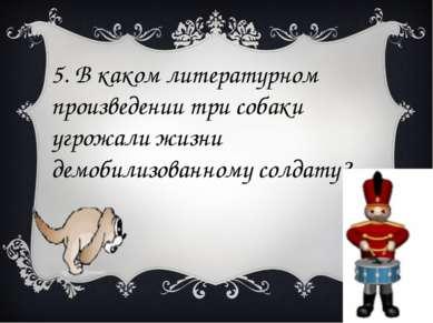 5. В каком литературном произведении три собаки угрожали жизни демобилизованн...