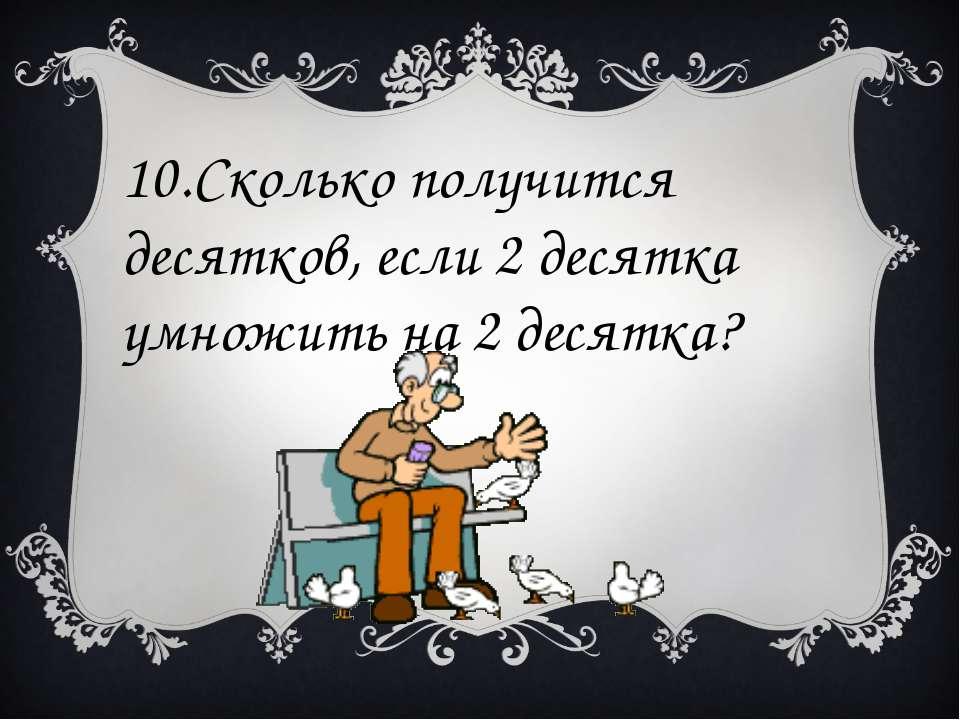 10.Сколько получится десятков, если 2 десятка умножить на 2 десятка?