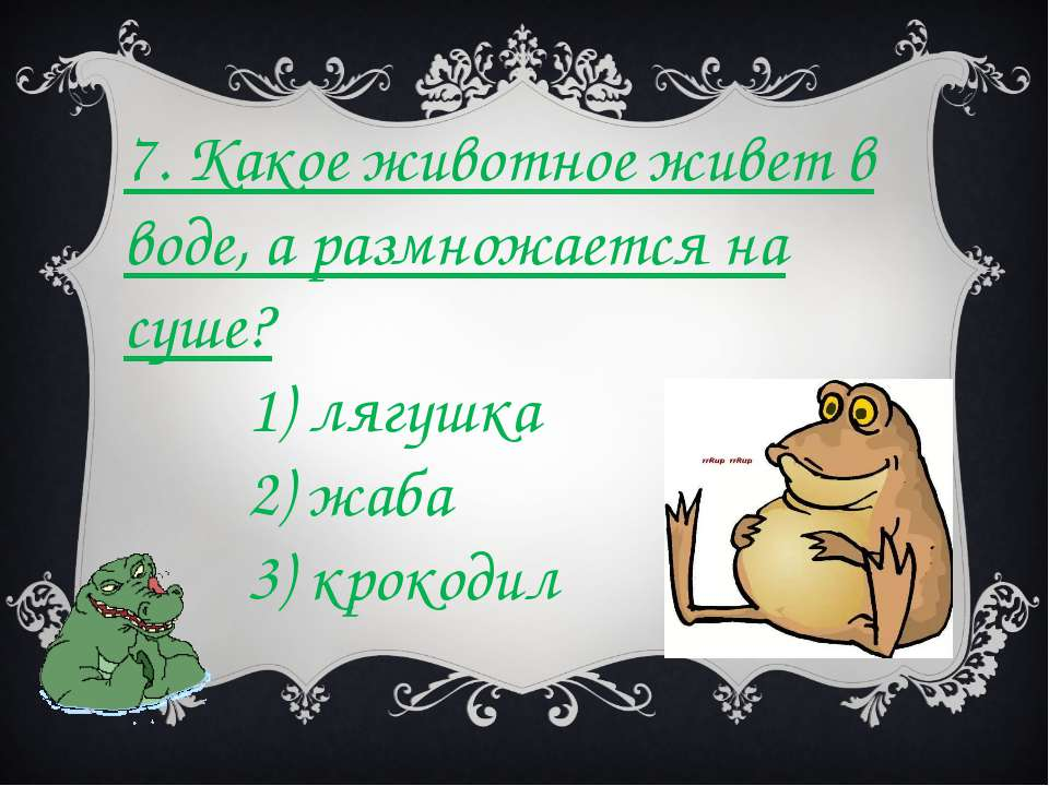 7. Какое животное живет в воде, а размножается на суше? 1) лягушка 2) жаба 3)...