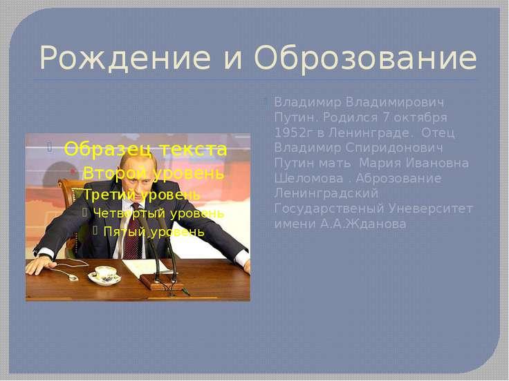 Рождение и Оброзование Владимир Владимирович Путин. Родился 7 октября 1952г в...